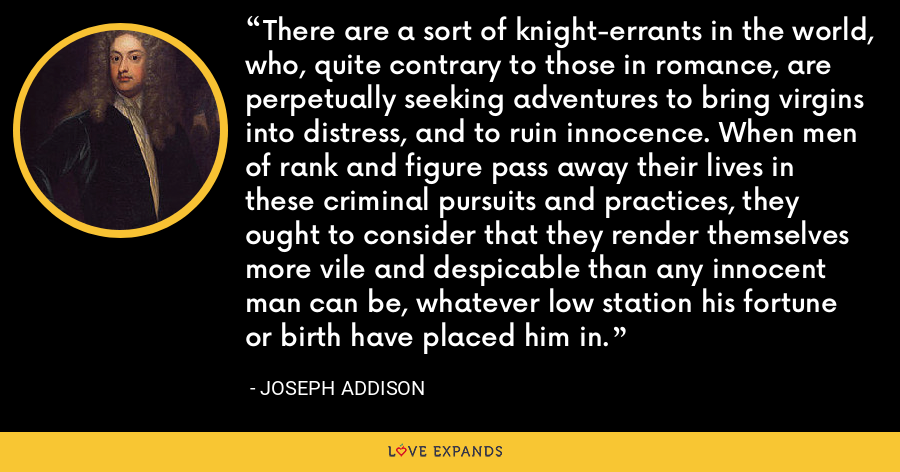 There are a sort of knight-errants in the world, who, quite contrary to those in romance, are perpetually seeking adventures to bring virgins into distress, and to ruin innocence. When men of rank and figure pass away their lives in these criminal pursuits and practices, they ought to consider that they render themselves more vile and despicable than any innocent man can be, whatever low station his fortune or birth have placed him in. - Joseph Addison