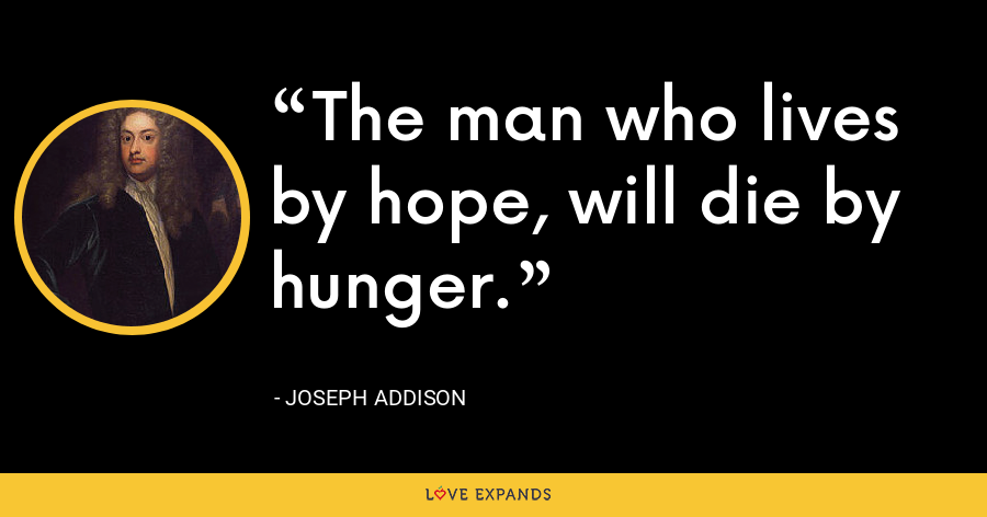 The man who lives by hope, will die by hunger. - Joseph Addison