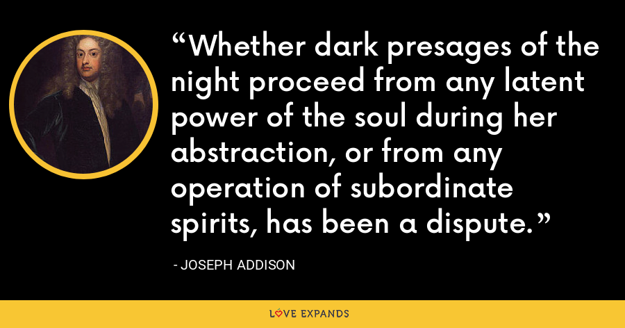 Whether dark presages of the night proceed from any latent power of the soul during her abstraction, or from any operation of subordinate spirits, has been a dispute. - Joseph Addison