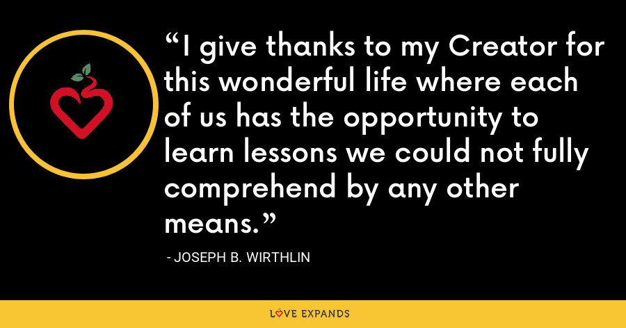 I give thanks to my Creator for this wonderful life where each of us has the opportunity to learn lessons we could not fully comprehend by any other means. - Joseph B. Wirthlin