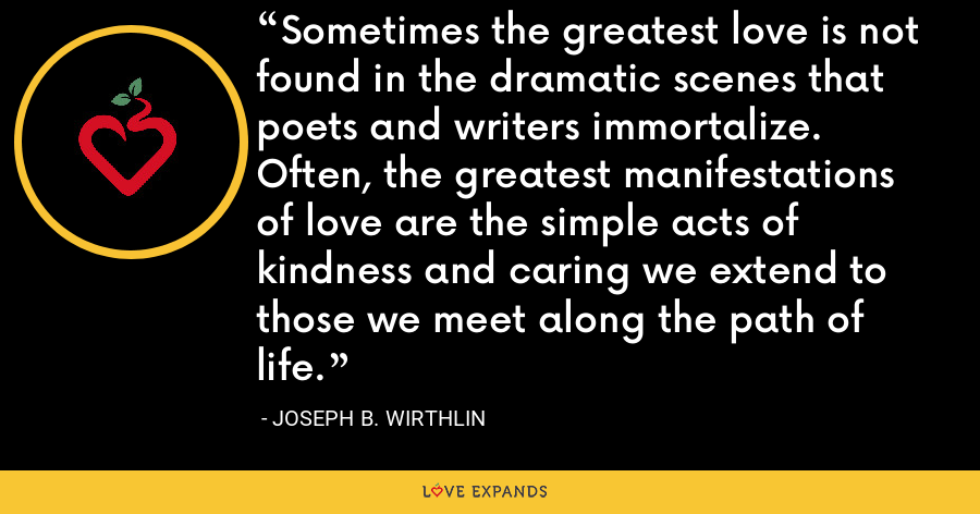 Sometimes the greatest love is not found in the dramatic scenes that poets and writers immortalize. Often, the greatest manifestations of love are the simple acts of kindness and caring we extend to those we meet along the path of life. - Joseph B. Wirthlin