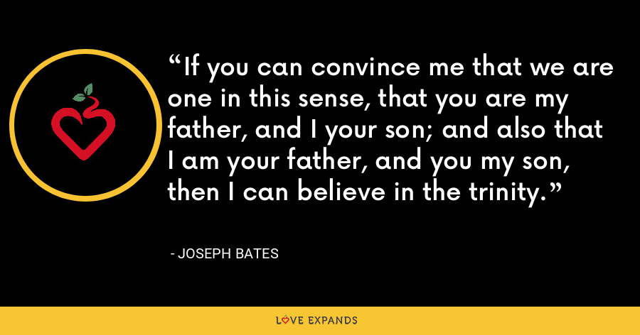 If you can convince me that we are one in this sense, that you are my father, and I your son; and also that I am your father, and you my son, then I can believe in the trinity. - Joseph Bates