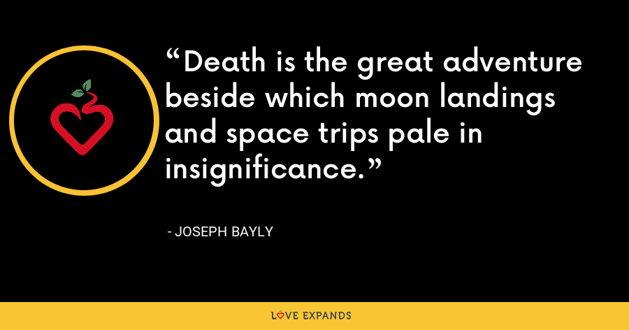 Death is the great adventure beside which moon landings and space trips pale in insignificance. - Joseph Bayly