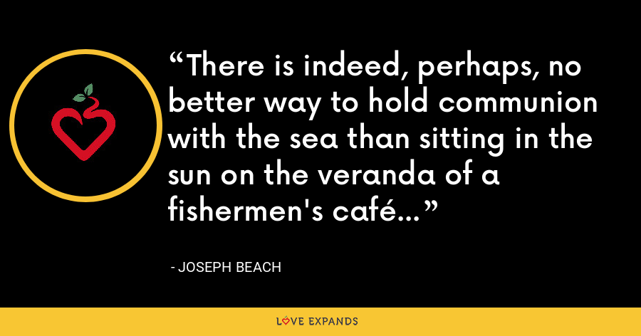 There is indeed, perhaps, no better way to hold communion with the sea than sitting in the sun on the veranda of a fishermen's café - Joseph Beach