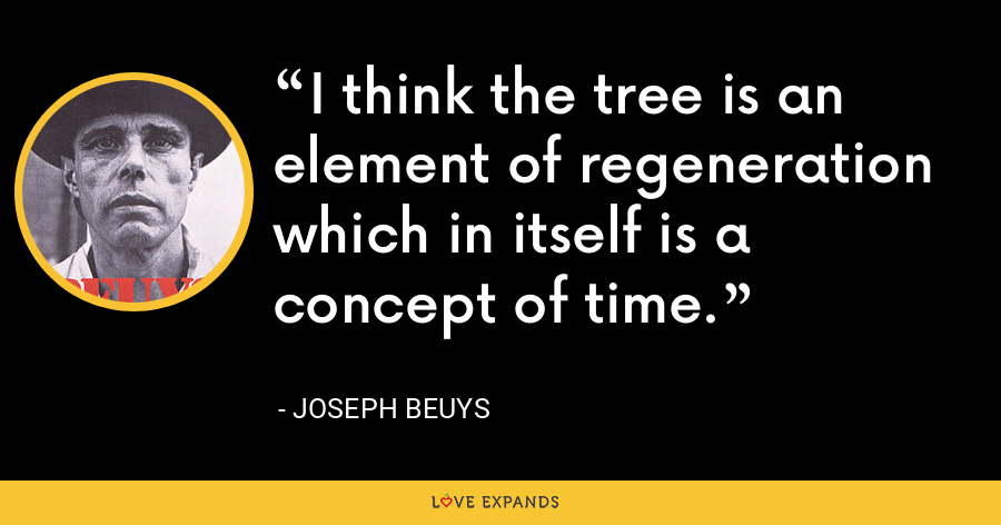 I think the tree is an element of regeneration which in itself is a concept of time. - Joseph Beuys