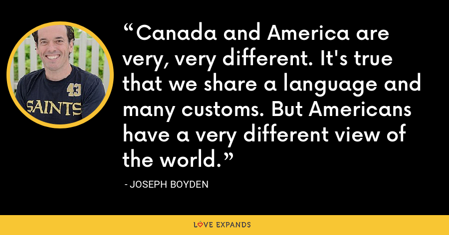 Canada and America are very, very different. It's true that we share a language and many customs. But Americans have a very different view of the world. - Joseph Boyden