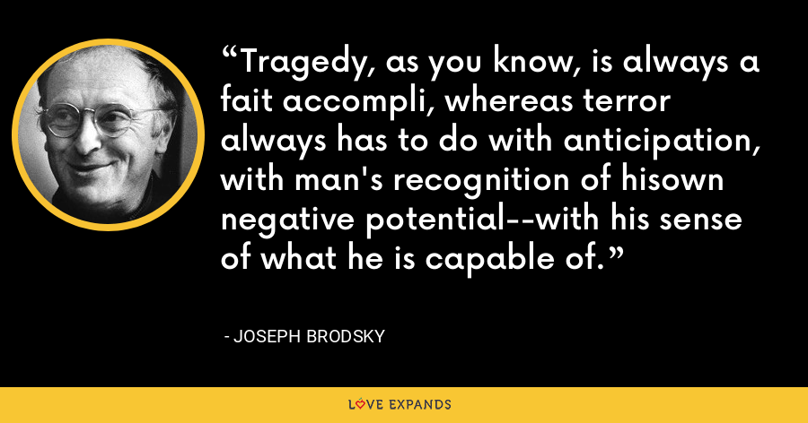Tragedy, as you know, is always a fait accompli, whereas terror always has to do with anticipation, with man's recognition of hisown negative potential--with his sense of what he is capable of. - Joseph Brodsky