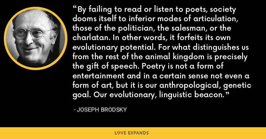 By failing to read or listen to poets, society dooms itself to inferior modes of articulation, those of the politician, the salesman, or the charlatan. In other words, it forfeits its own evolutionary potential. For what distinguishes us from the rest of the animal kingdom is precisely the gift of speech. Poetry is not a form of entertainment and in a certain sense not even a form of art, but it is our anthropological, genetic goal. Our evolutionary, linguistic beacon. - Joseph Brodsky
