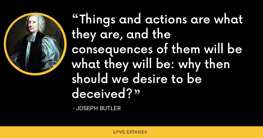 Things and actions are what they are, and the consequences of them will be what they will be: why then should we desire to be deceived? - Joseph Butler