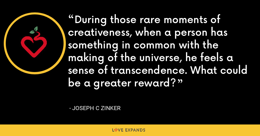 During those rare moments of creativeness, when a person has something in common with the making of the universe, he feels a sense of transcendence. What could be a greater reward? - Joseph C Zinker