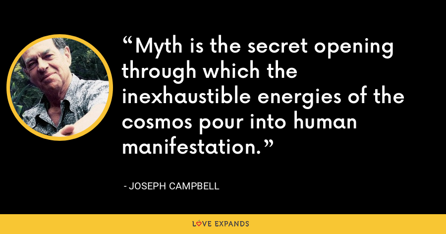 Myth is the secret opening through which the inexhaustible energies of the cosmos pour into human manifestation. - Joseph Campbell