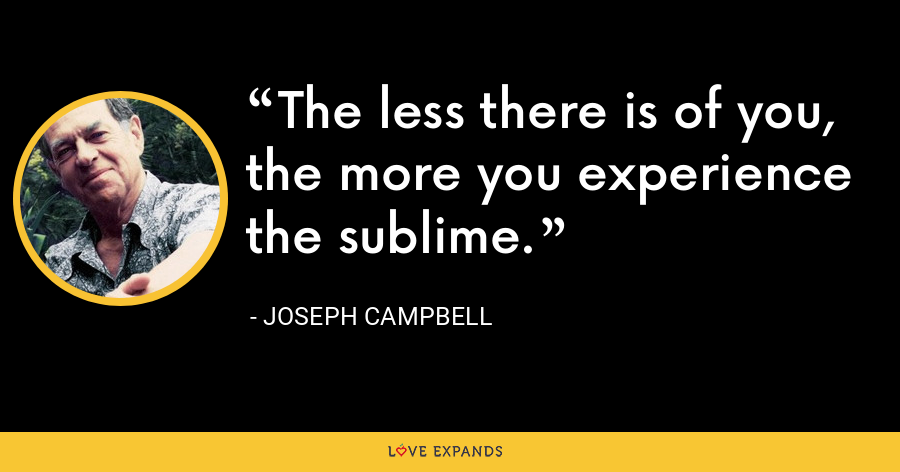 The less there is of you, the more you experience the sublime. - Joseph Campbell