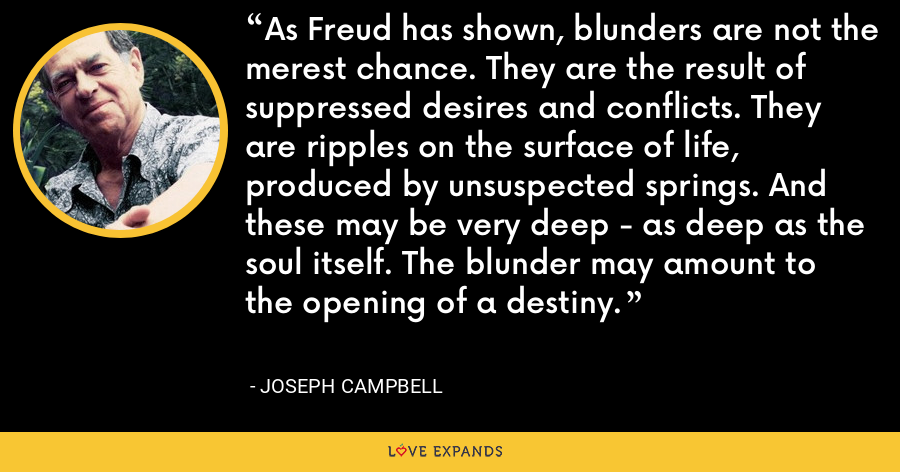 As Freud has shown, blunders are not the merest chance. They are the result of suppressed desires and conflicts. They are ripples on the surface of life, produced by unsuspected springs. And these may be very deep - as deep as the soul itself. The blunder may amount to the opening of a destiny. - Joseph Campbell