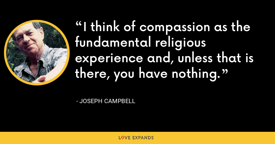 I think of compassion as the fundamental religious experience and, unless that is there, you have nothing. - Joseph Campbell
