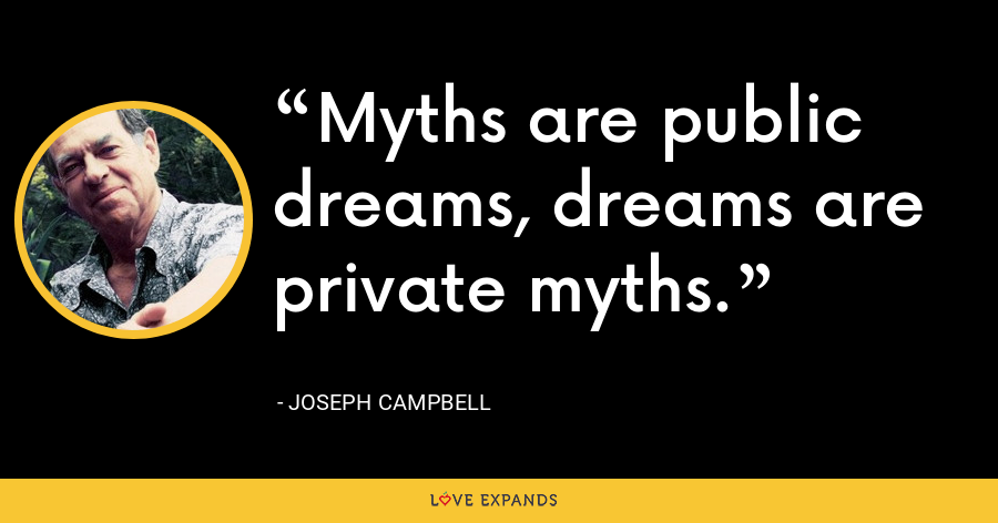 Myths are public dreams, dreams are private myths. - Joseph Campbell