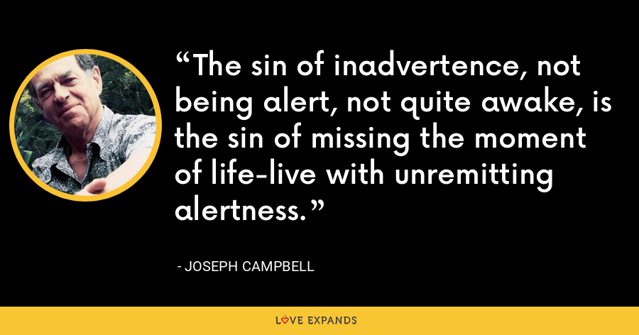 The sin of inadvertence, not being alert, not quite awake, is the sin of missing the moment of life-live with unremitting alertness. - Joseph Campbell