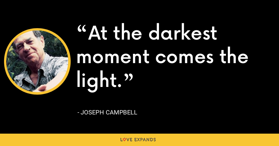 At the darkest moment comes the light. - Joseph Campbell