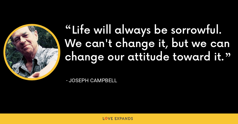 Life will always be sorrowful. We can't change it, but we can change our attitude toward it. - Joseph Campbell