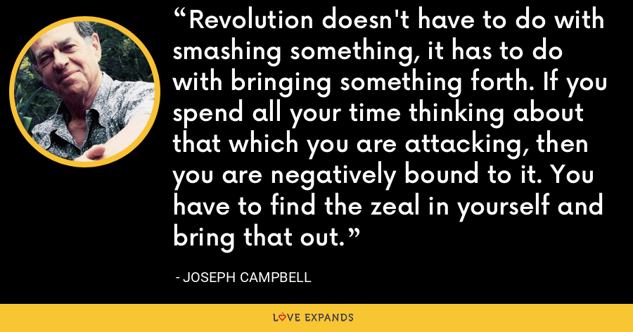 Revolution doesn't have to do with smashing something, it has to do with bringing something forth. If you spend all your time thinking about that which you are attacking, then you are negatively bound to it. You have to find the zeal in yourself and bring that out. - Joseph Campbell
