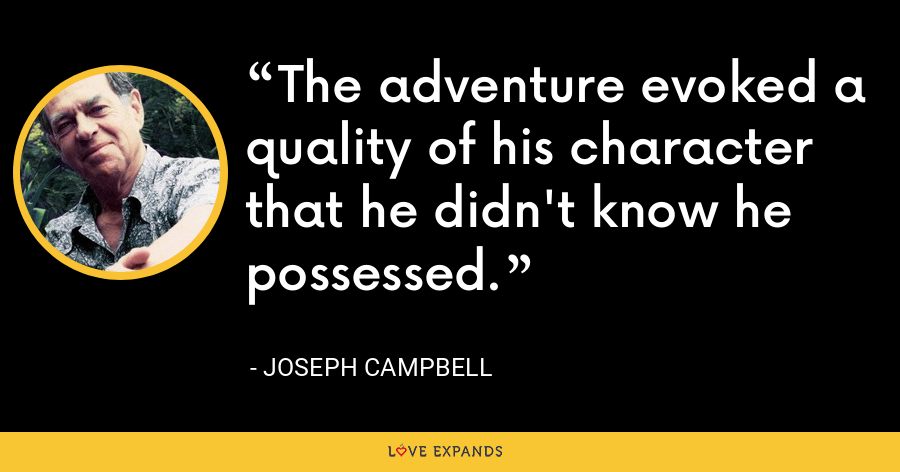 The adventure evoked a quality of his character that he didn't know he possessed. - Joseph Campbell