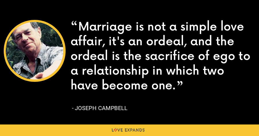 Marriage is not a simple love affair, it's an ordeal, and the ordeal is the sacrifice of ego to a relationship in which two have become one. - Joseph Campbell