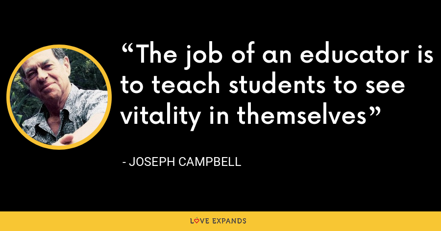 The job of an educator is to teach students to see vitality in themselves - Joseph Campbell