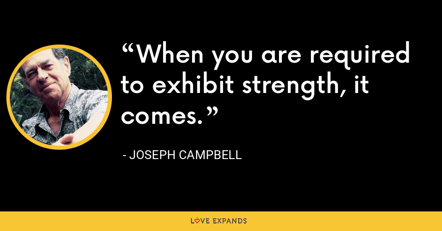 When you are required to exhibit strength, it comes. - Joseph Campbell