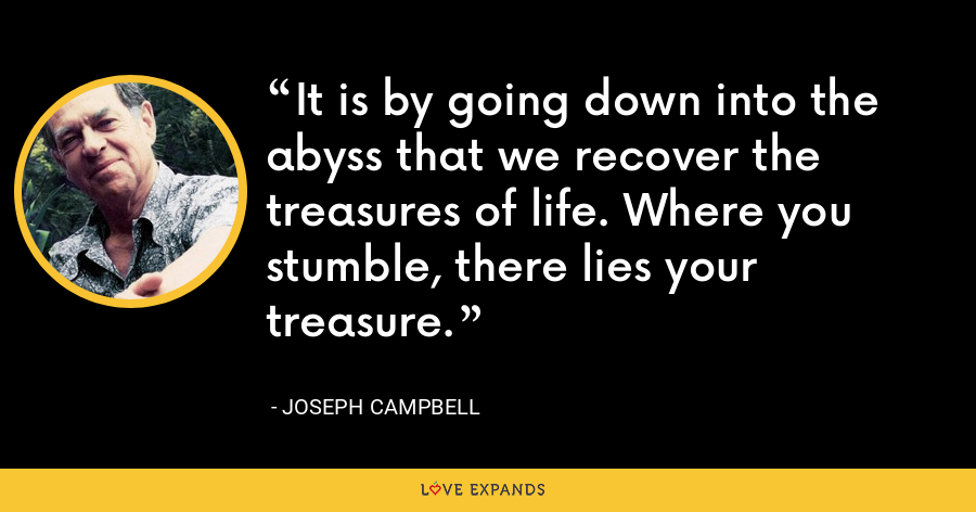 It is by going down into the abyss that we recover the treasures of life. Where you stumble, there lies your treasure. - Joseph Campbell