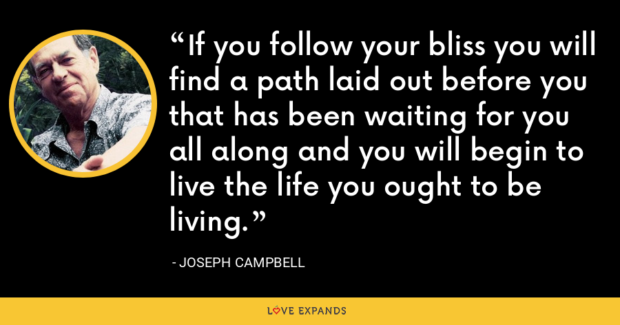 If you follow your bliss you will find a path laid out before you that has been waiting for you all along and you will begin to live the life you ought to be living. - Joseph Campbell