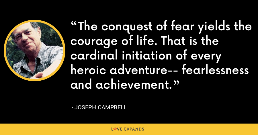 The conquest of fear yields the courage of life. That is the cardinal initiation of every heroic adventure-- fearlessness and achievement. - Joseph Campbell