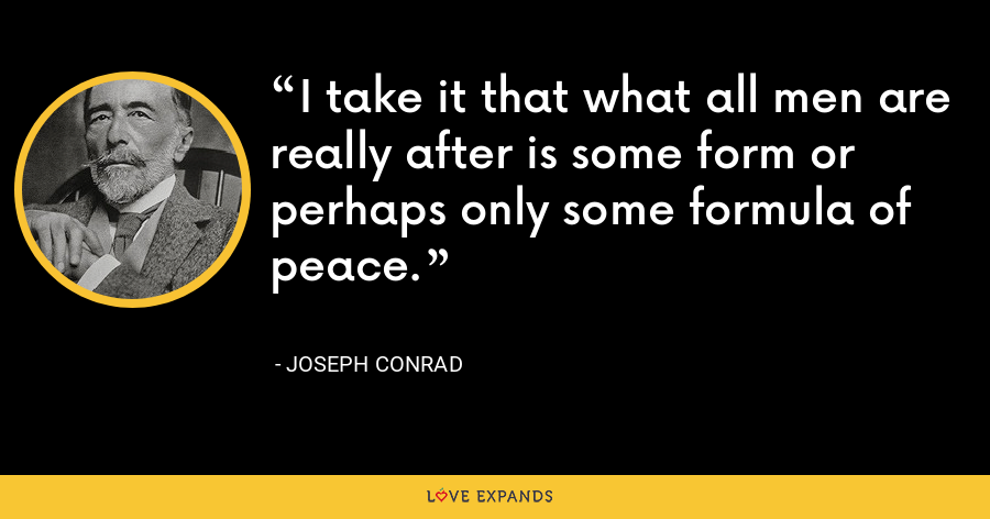 I take it that what all men are really after is some form or perhaps only some formula of peace. - Joseph Conrad