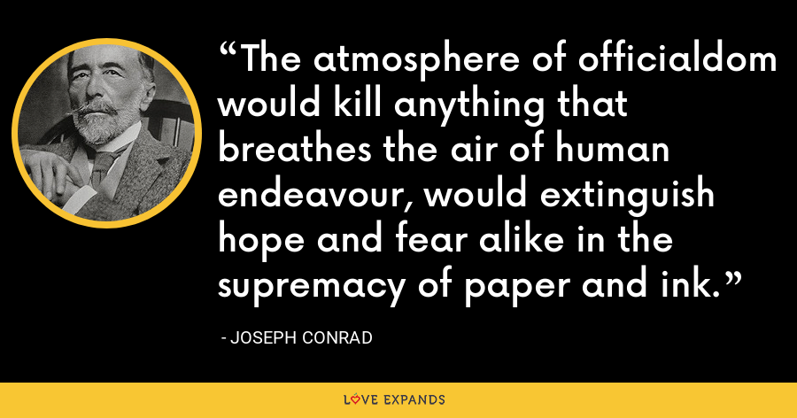 The atmosphere of officialdom would kill anything that breathes the air of human endeavour, would extinguish hope and fear alike in the supremacy of paper and ink. - Joseph Conrad