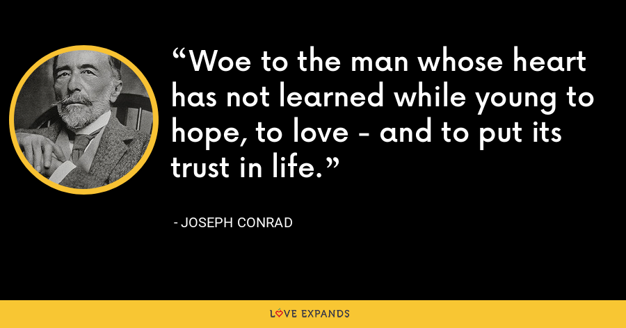 Woe to the man whose heart has not learned while young to hope, to love - and to put its trust in life. - Joseph Conrad