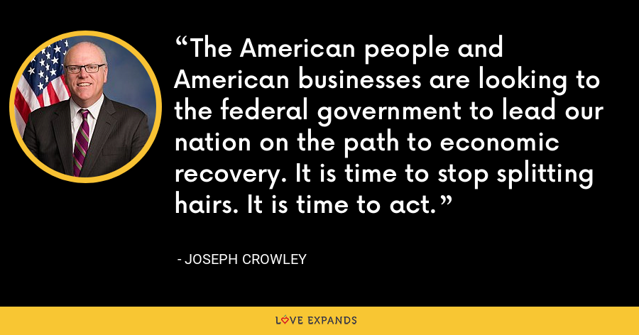 The American people and American businesses are looking to the federal government to lead our nation on the path to economic recovery. It is time to stop splitting hairs. It is time to act. - Joseph Crowley