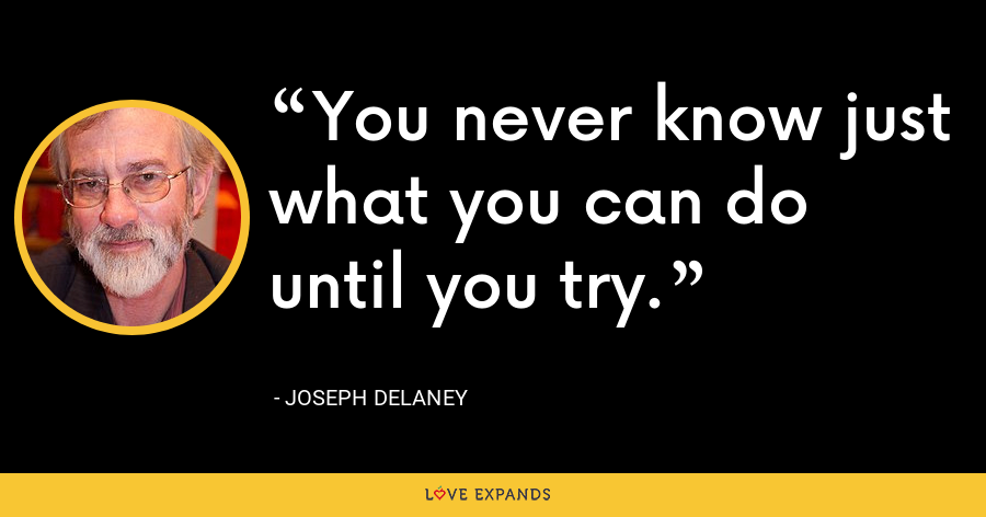 You never know just what you can do until you try. - Joseph Delaney