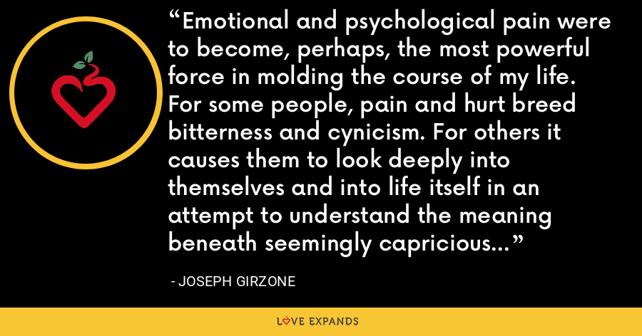 Emotional and psychological pain were to become, perhaps, the most powerful force in molding the course of my life. For some people, pain and hurt breed bitterness and cynicism. For others it causes them to look deeply into themselves and into life itself in an attempt to understand the meaning beneath seemingly capricious or arbitrary happenings. - Joseph Girzone