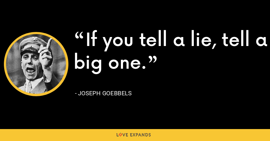 If you tell a lie, tell a big one. - Joseph Goebbels