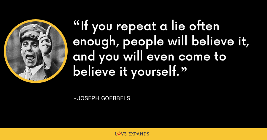 If you repeat a lie often enough, people will believe it, and you will even come to believe it yourself. - Joseph Goebbels