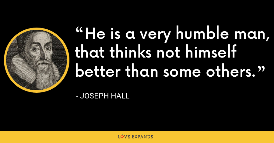 He is a very humble man, that thinks not himself better than some others. - Joseph Hall