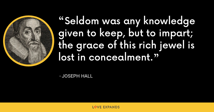 Seldom was any knowledge given to keep, but to impart; the grace of this rich jewel is lost in concealment. - Joseph Hall