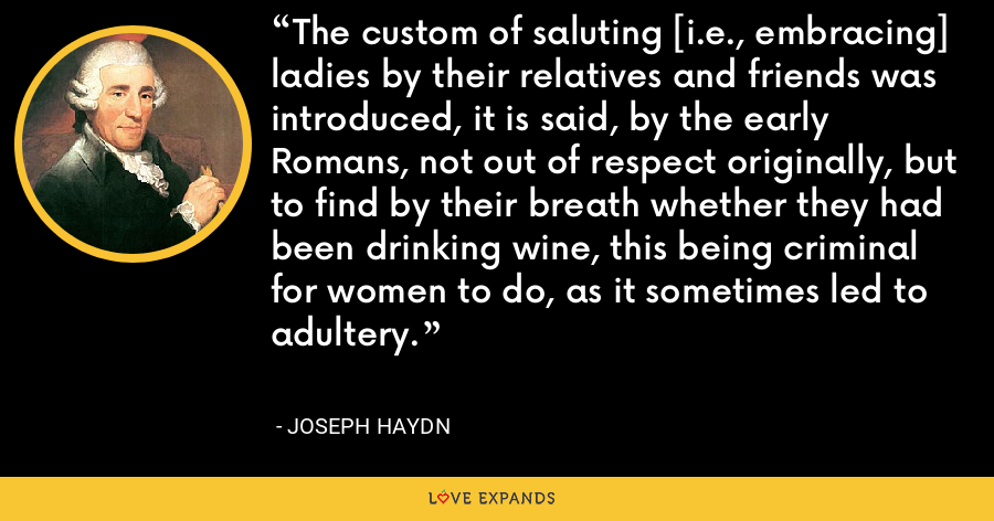 The custom of saluting [i.e., embracing] ladies by their relatives and friends was introduced, it is said, by the early Romans, not out of respect originally, but to find by their breath whether they had been drinking wine, this being criminal for women to do, as it sometimes led to adultery. - Joseph Haydn