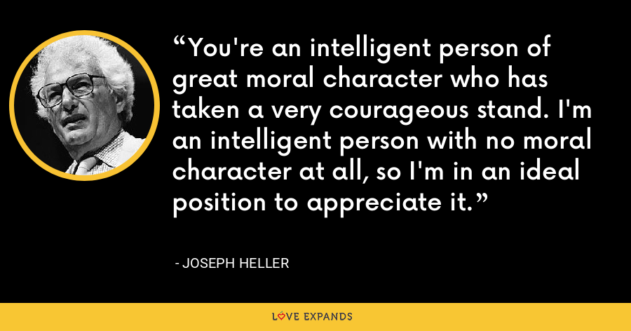 You're an intelligent person of great moral character who has taken a very courageous stand. I'm an intelligent person with no moral character at all, so I'm in an ideal position to appreciate it. - Joseph Heller