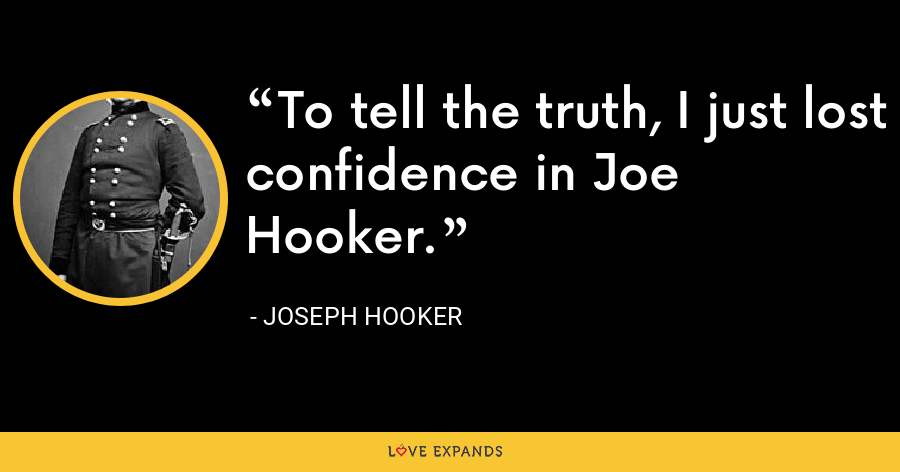 To tell the truth, I just lost confidence in Joe Hooker. - Joseph Hooker