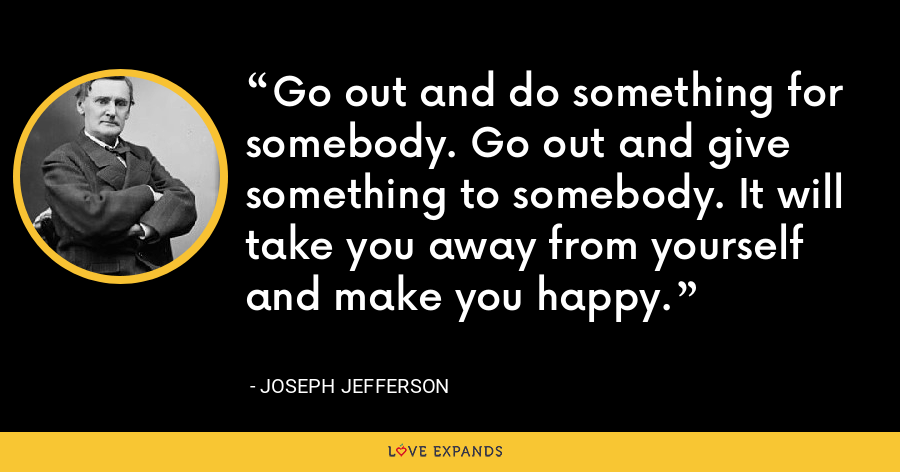 Go out and do something for somebody. Go out and give something to somebody. It will take you away from yourself and make you happy. - Joseph Jefferson