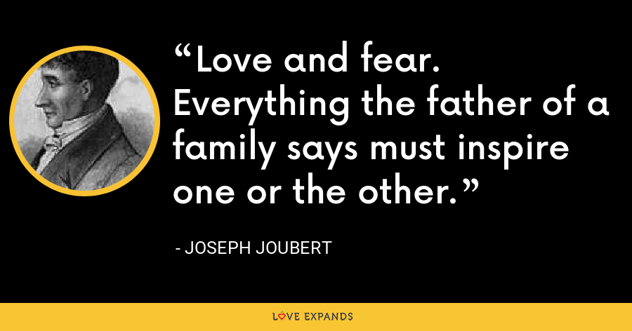Love and fear. Everything the father of a family says must inspire one or the other. - Joseph Joubert
