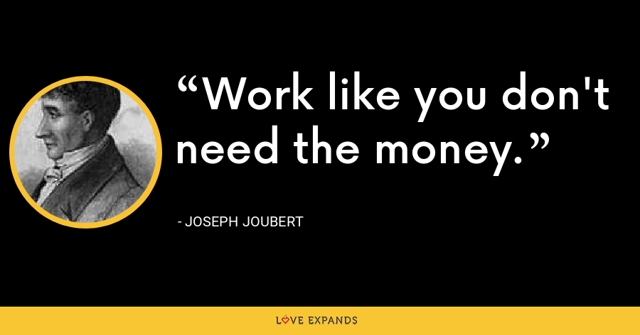 Work like you don't need the money. - Joseph Joubert