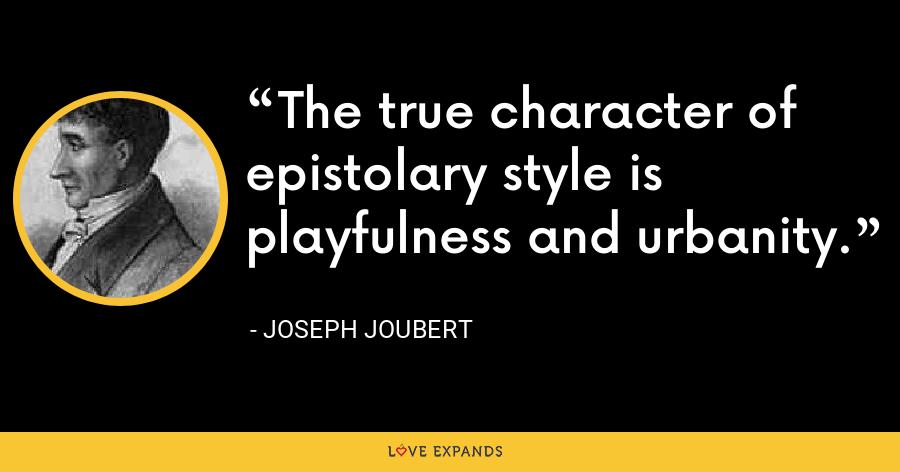 The true character of epistolary style is playfulness and urbanity. - Joseph Joubert