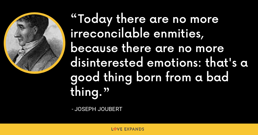 Today there are no more irreconcilable enmities, because there are no more disinterested emotions: that's a good thing born from a bad thing. - Joseph Joubert