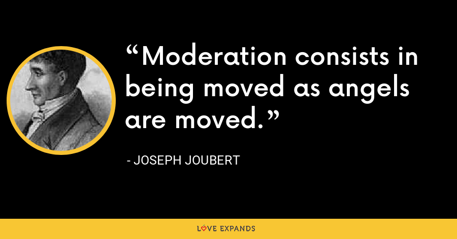 Moderation consists in being moved as angels are moved. - Joseph Joubert