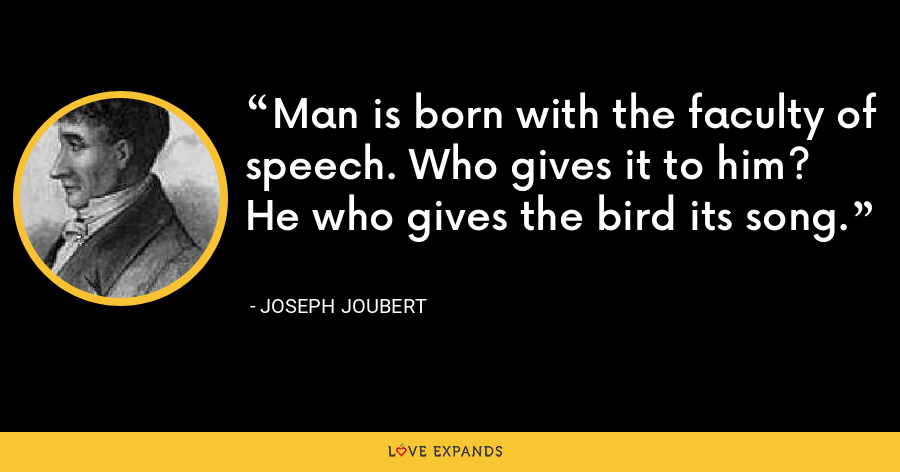 Man is born with the faculty of speech. Who gives it to him? He who gives the bird its song. - Joseph Joubert